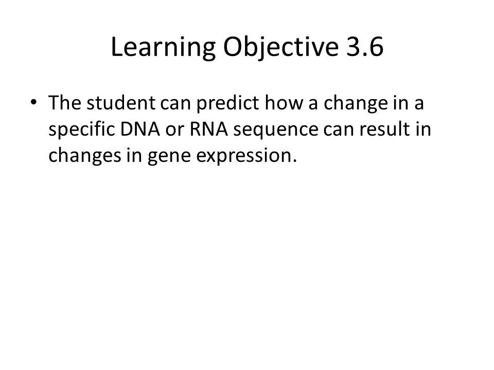 Learning Objective 3.6 The student can predict how a change in a specific DNA or RNA sequence can result in changes in gene expression.