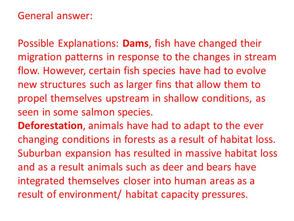 General answer: Possible Explanations: Dams, fish have changed their migration patterns in response to the changes in stream flow.
