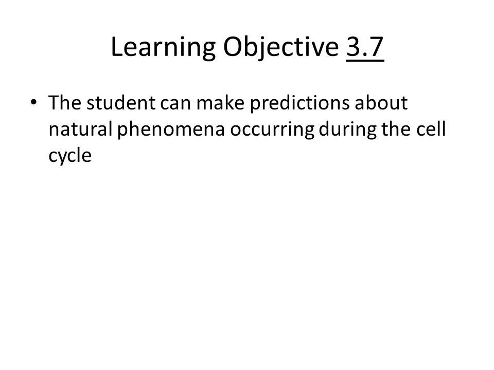 Learning Objective 3.7 The student can make predictions about natural phenomena occurring during the cell cycle.