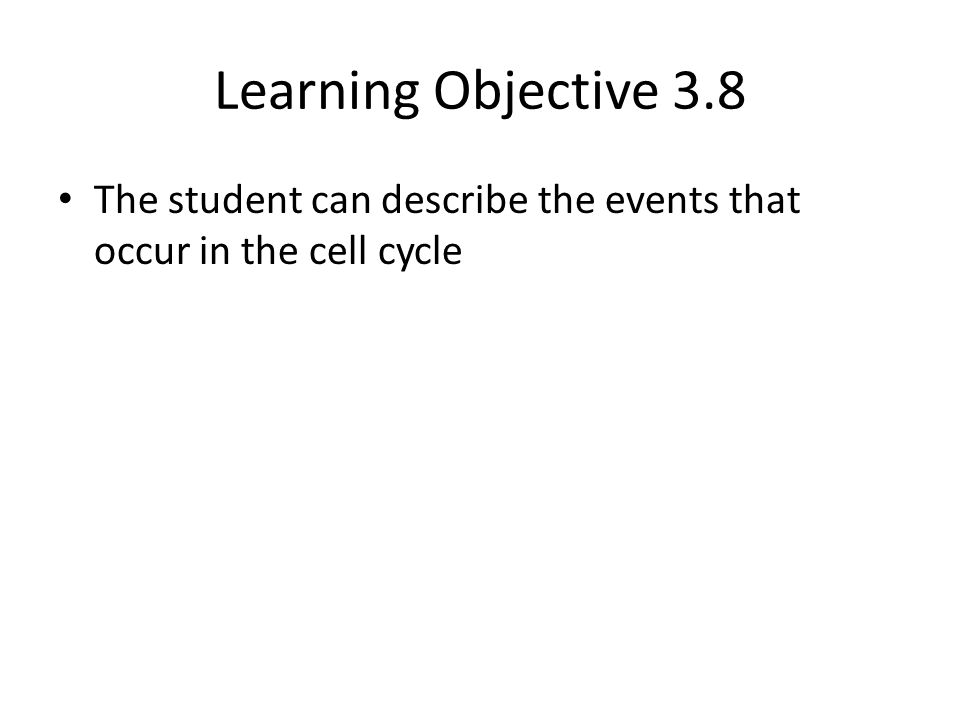 Learning Objective 3.8 The student can describe the events that occur in the cell cycle