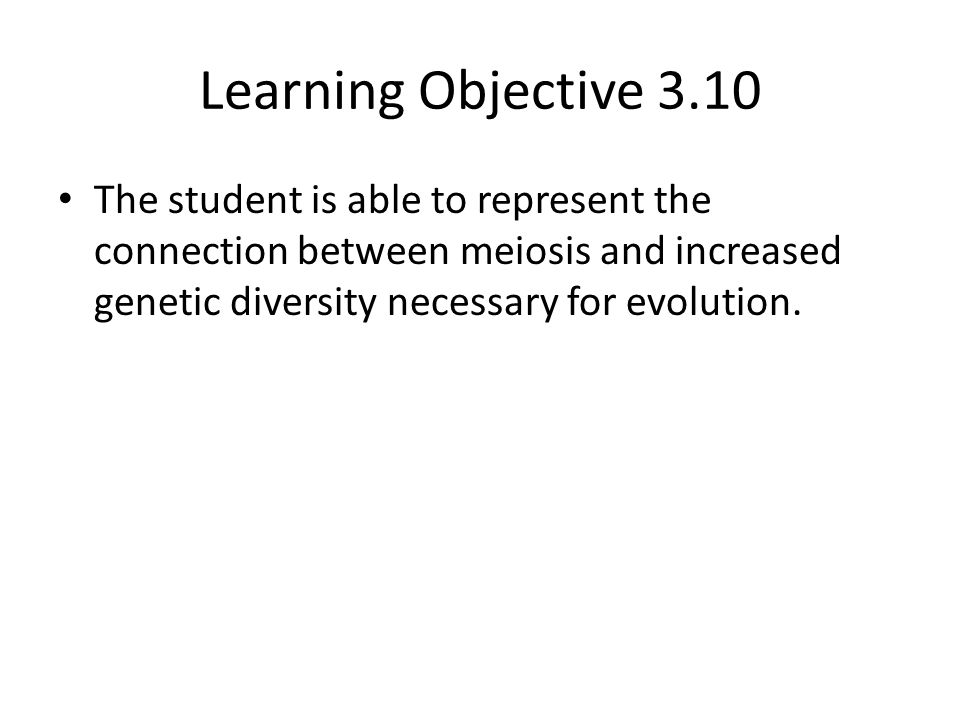 Learning Objective 3.10 The student is able to represent the connection between meiosis and increased genetic diversity necessary for evolution.