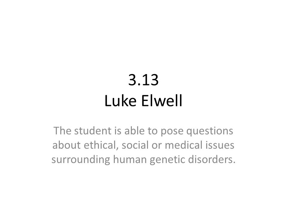 3.13 Luke Elwell The student is able to pose questions about ethical, social or medical issues surrounding human genetic disorders.