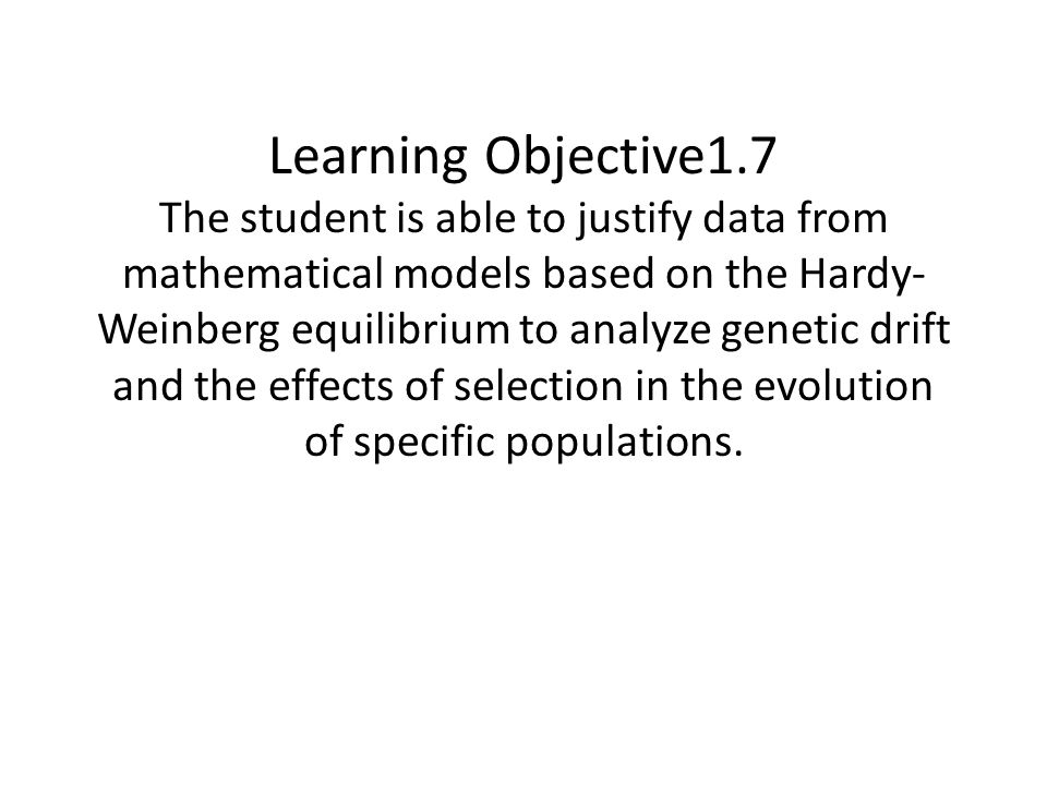 Learning Objective1.7 The student is able to justify data from mathematical models based on the Hardy-Weinberg equilibrium to analyze genetic drift and the effects of selection in the evolution of specific populations.