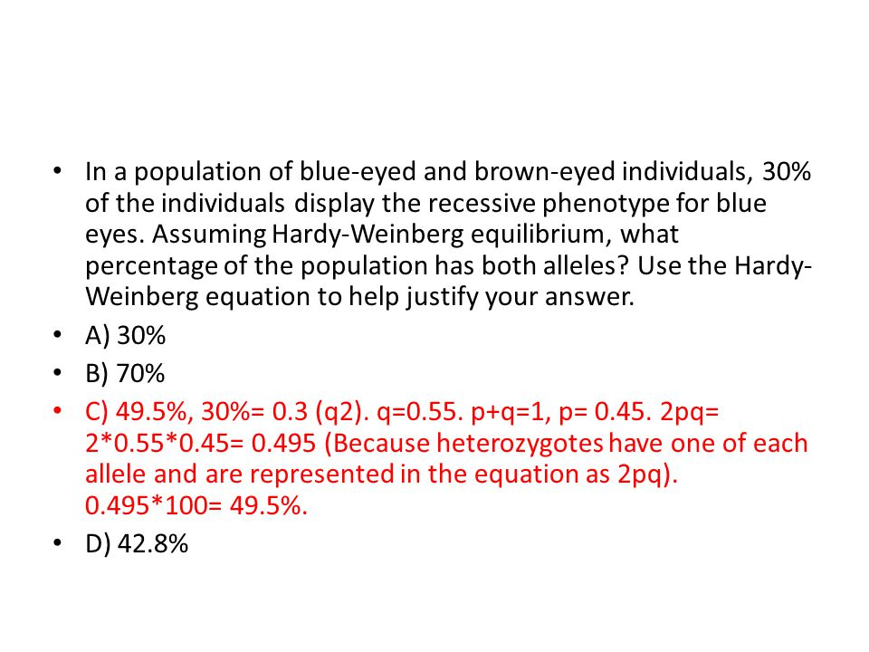 In a population of blue-eyed and brown-eyed individuals, 30% of the individuals display the recessive phenotype for blue eyes. Assuming Hardy-Weinberg equilibrium, what percentage of the population has both alleles Use the Hardy-Weinberg equation to help justify your answer.