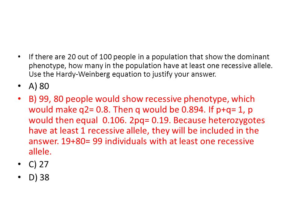 If there are 20 out of 100 people in a population that show the dominant phenotype, how many in the population have at least one recessive allele. Use the Hardy-Weinberg equation to justify your answer.