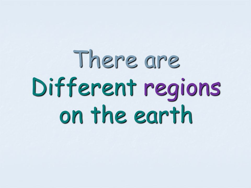There are Different regions on the earth