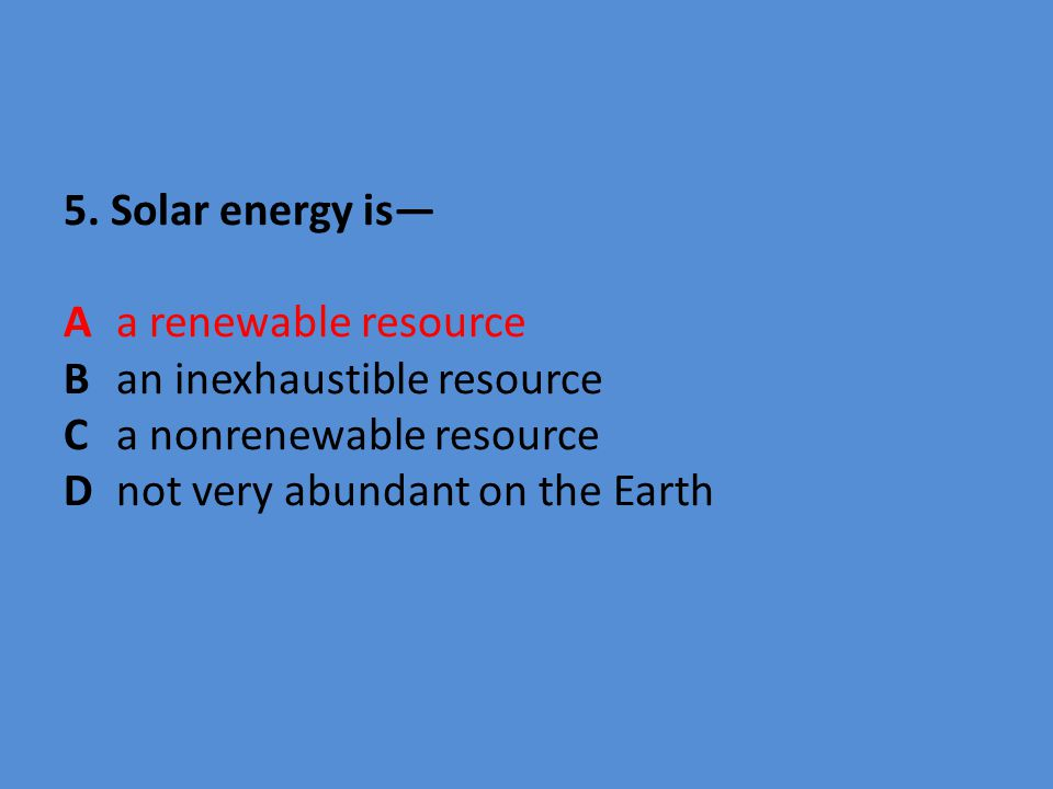 5. Solar energy is— A. a renewable resource B