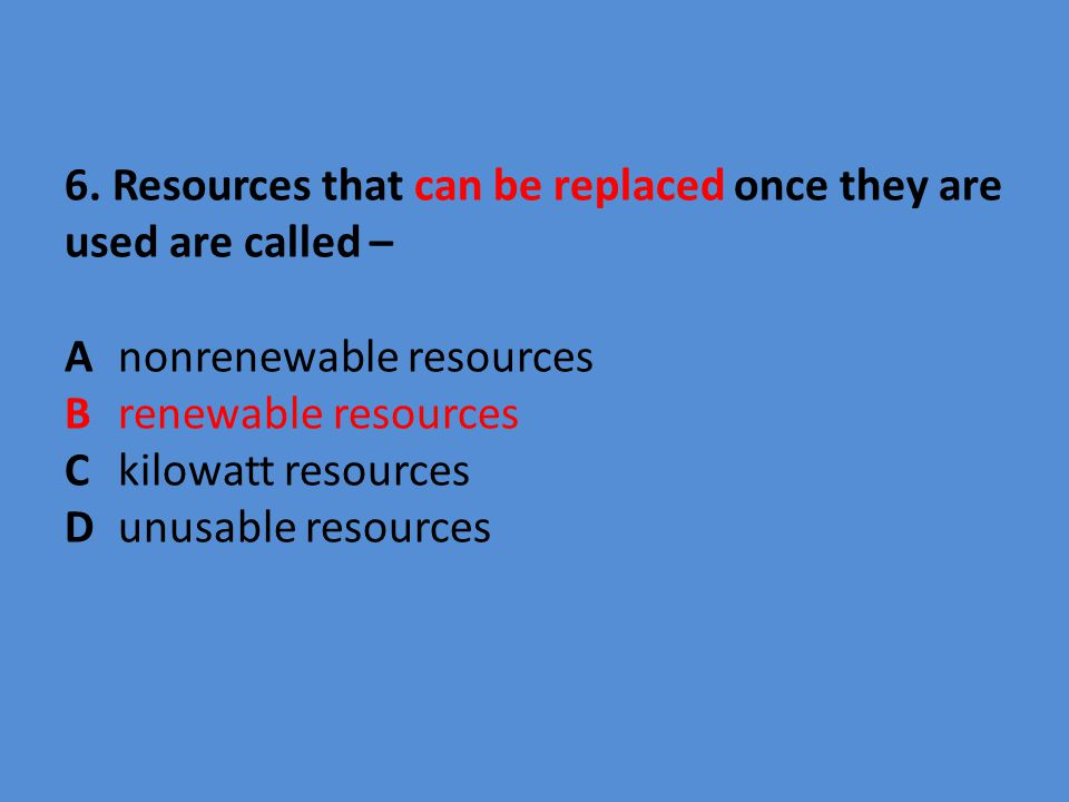 6. Resources that can be replaced once they are used are called – A