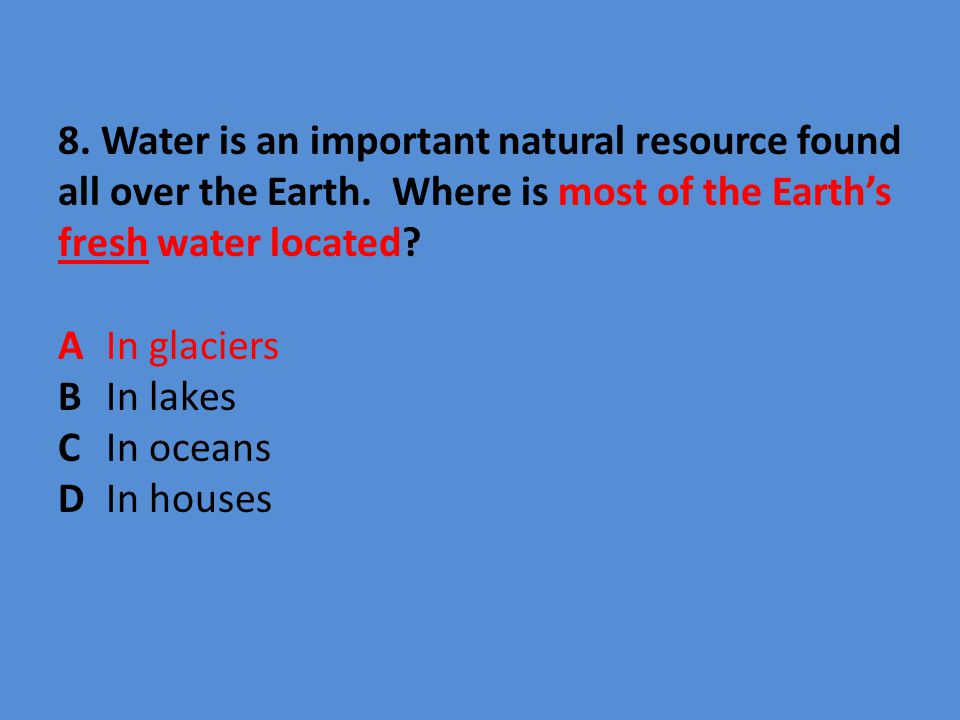 8. Water is an important natural resource found all over the Earth