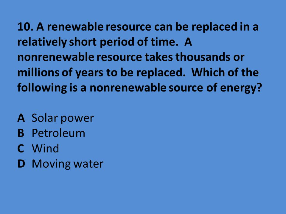 10. A renewable resource can be replaced in a relatively short period of time.