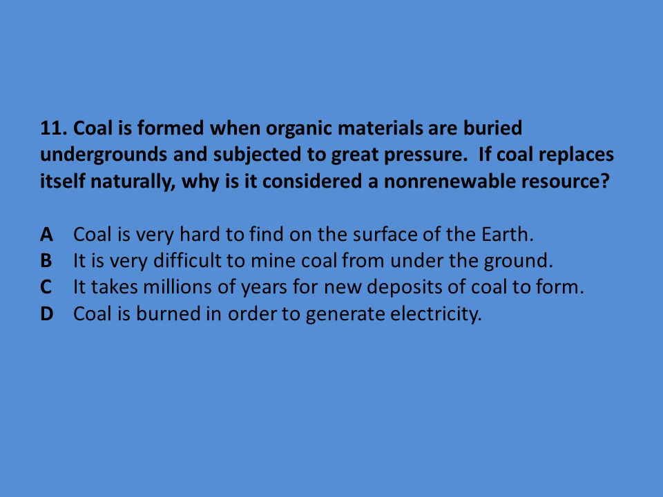 11. Coal is formed when organic materials are buried undergrounds and subjected to great pressure.