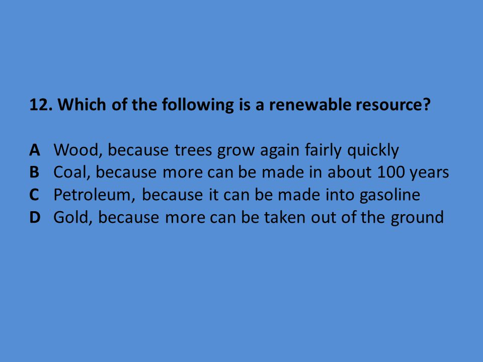 12. Which of the following is a renewable resource. A