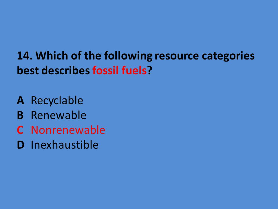14. Which of the following resource categories best describes fossil fuels.