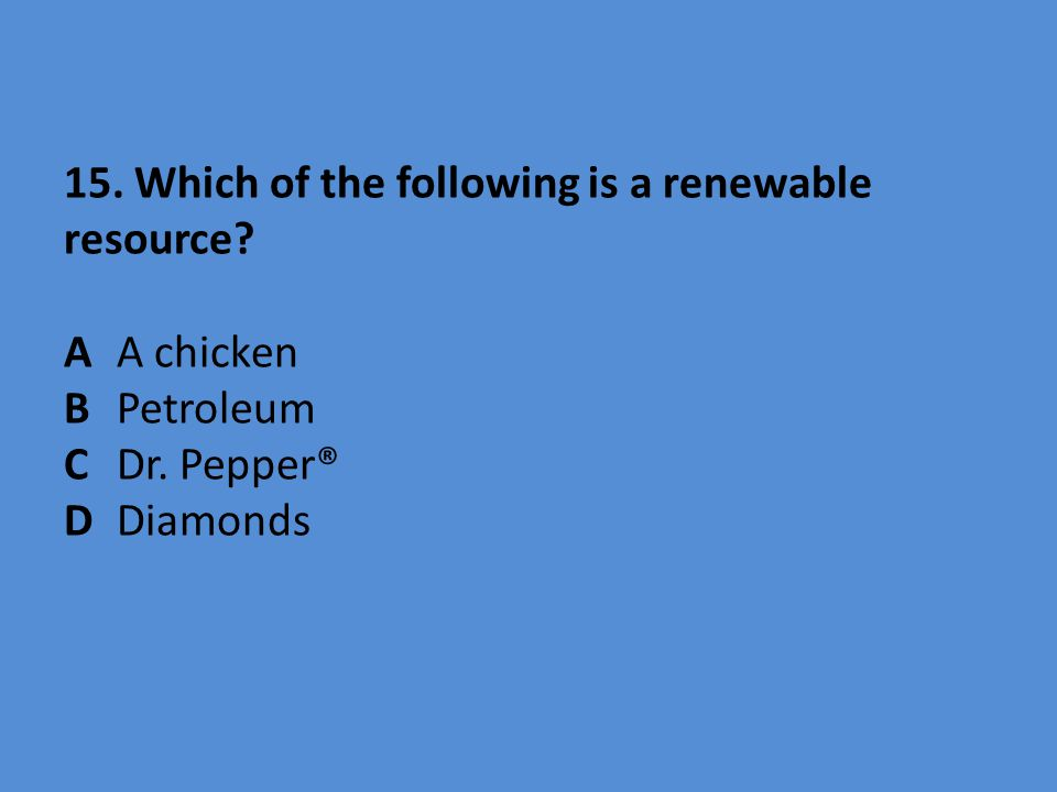 15. Which of the following is a renewable resource. A. A chicken B