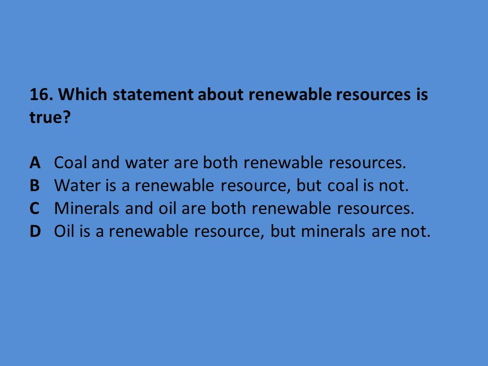 16. Which statement about renewable resources is true. A