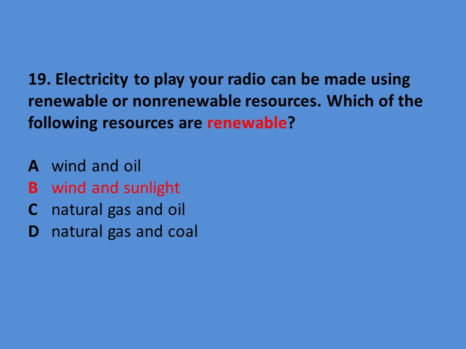 19. Electricity to play your radio can be made using renewable or nonrenewable resources.