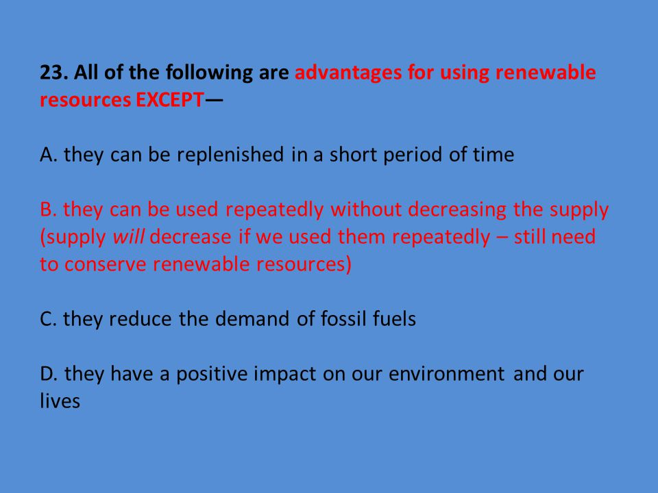 23. All of the following are advantages for using renewable resources EXCEPT— A.
