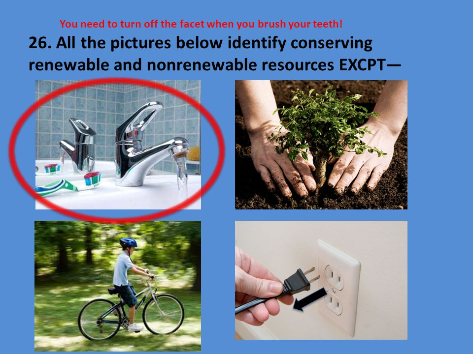 26. All the pictures below identify conserving renewable and nonrenewable resources EXCPT—