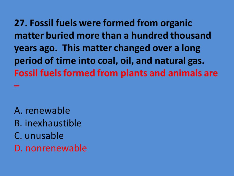 27. Fossil fuels were formed from organic matter buried more than a hundred thousand years ago.