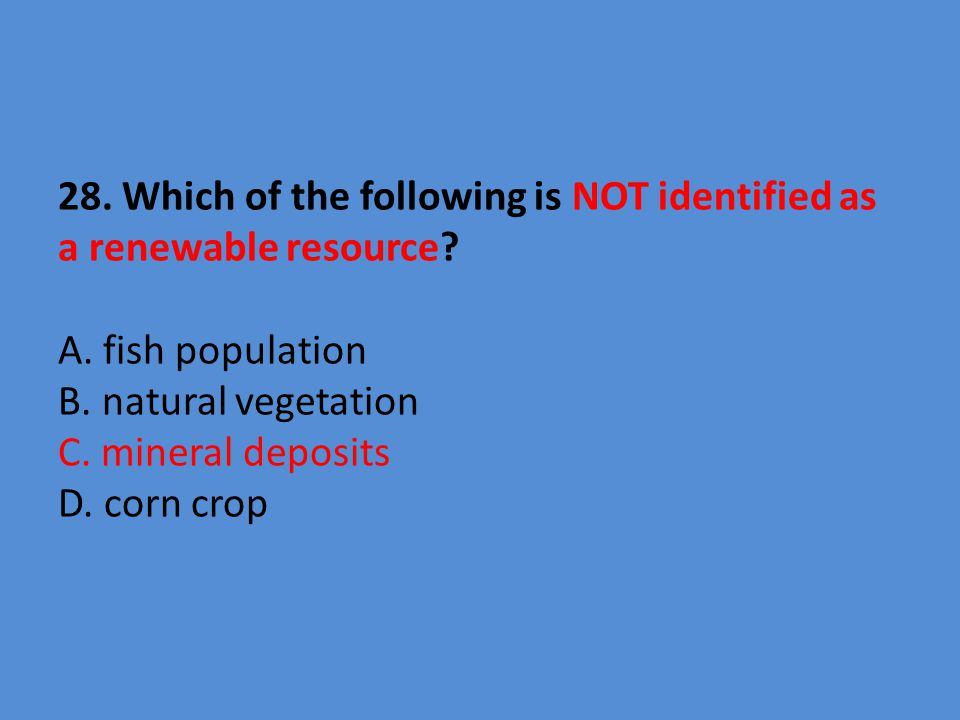 28. Which of the following is NOT identified as a renewable resource.