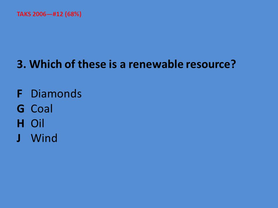 TAKS 2006—#12 (68%) 3. Which of these is a renewable resource F Diamonds G Coal H Oil J Wind