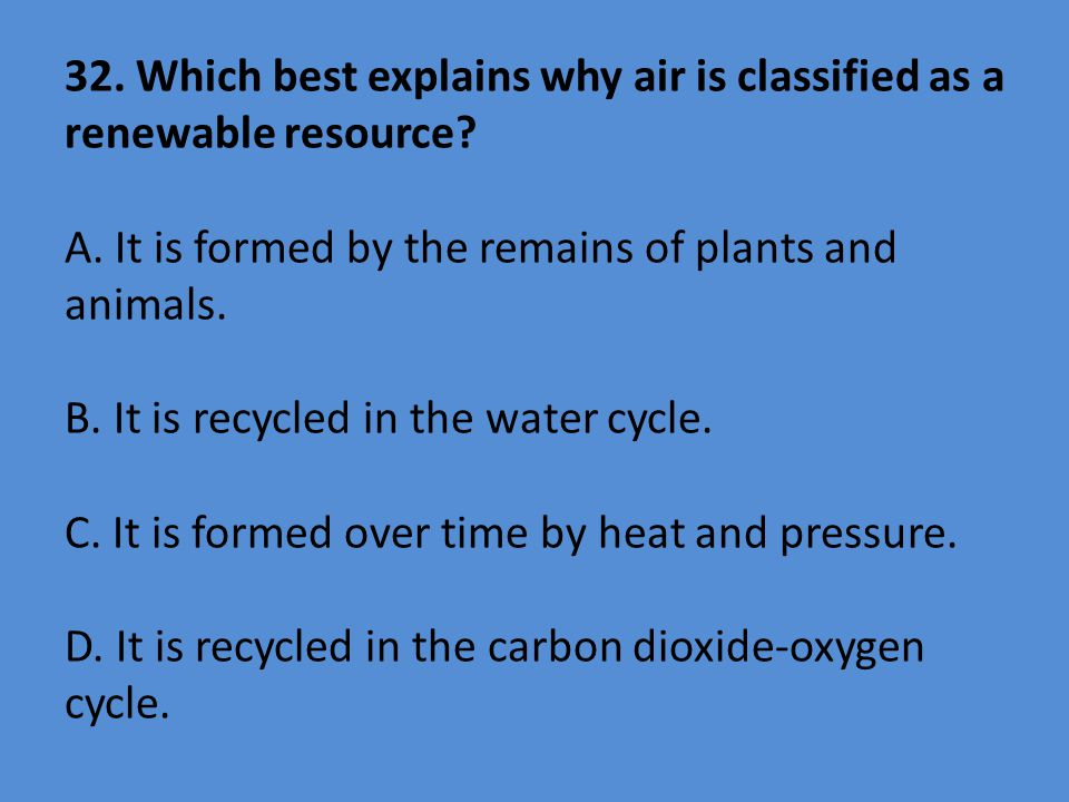 32. Which best explains why air is classified as a renewable resource