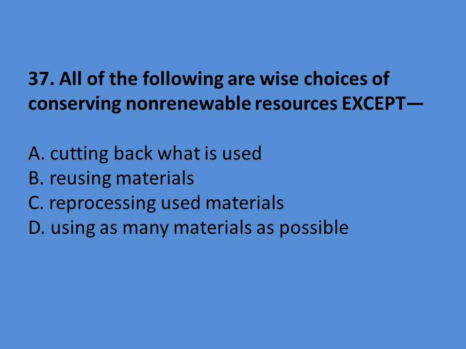 37. All of the following are wise choices of conserving nonrenewable resources EXCEPT— A.