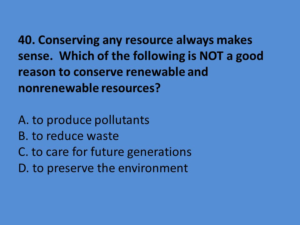 40. Conserving any resource always makes sense