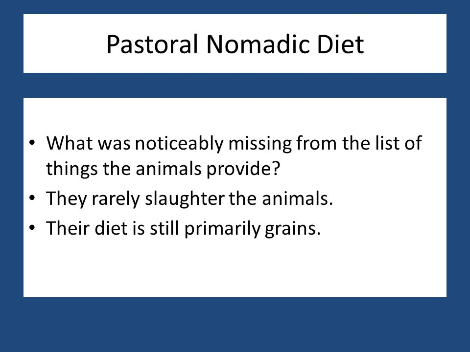 Pastoral Nomadic Diet What was noticeably missing from the list of things the animals provide They rarely slaughter the animals.