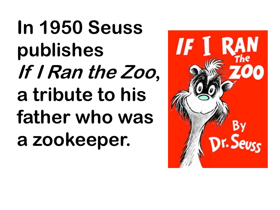 In 1950 Seuss publishes If I Ran the Zoo, a tribute to his father who was a zookeeper.