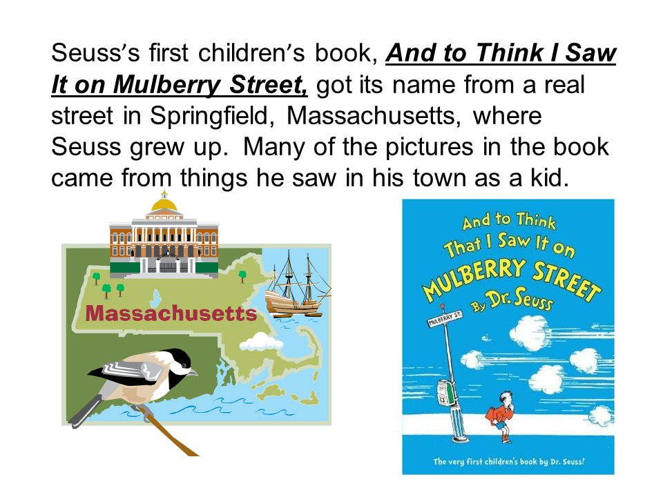 Seuss's first children's book, And to Think I Saw It on Mulberry Street, got its name from a real street in Springfield, Massachusetts, where Seuss grew up.