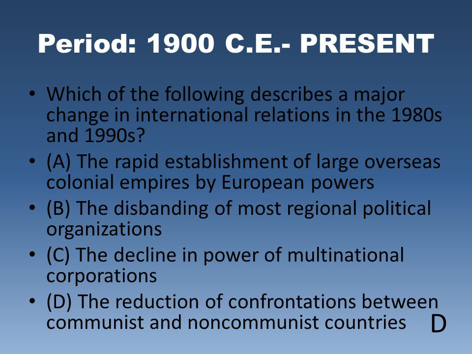 Period: 1900 C.E.- PRESENT Which of the following describes a major change in international relations in the 1980s and 1990s
