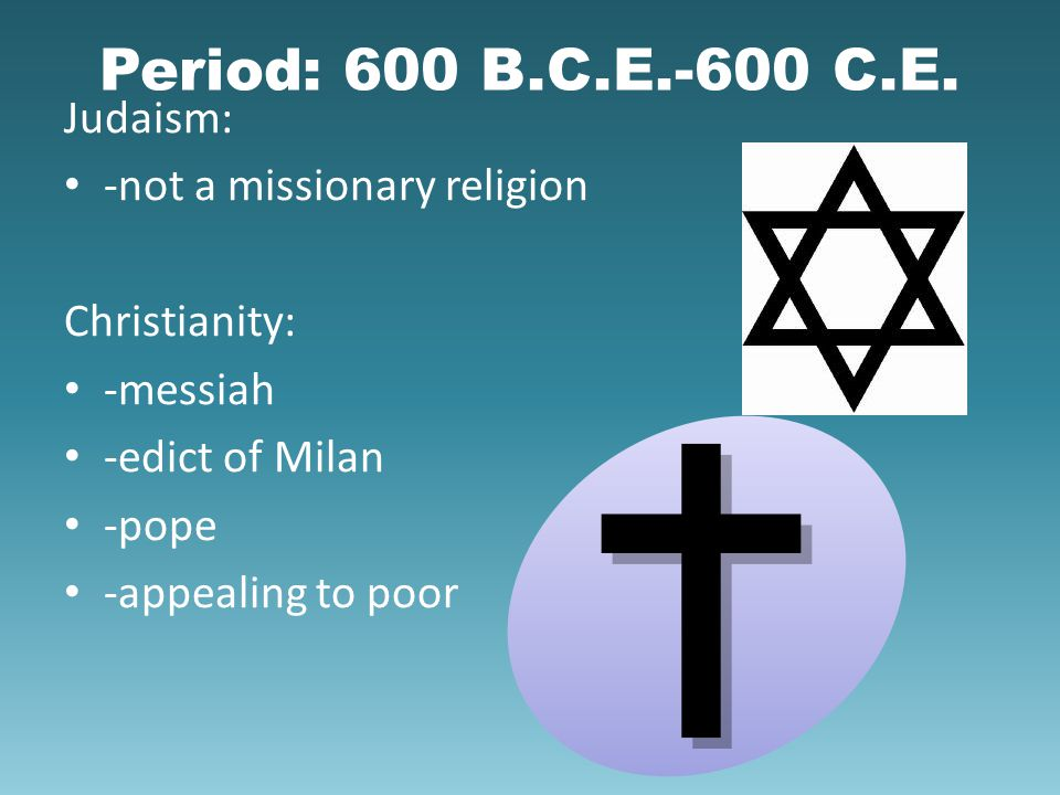 Period: 600 B.C.E.-600 C.E. Judaism: -not a missionary religion