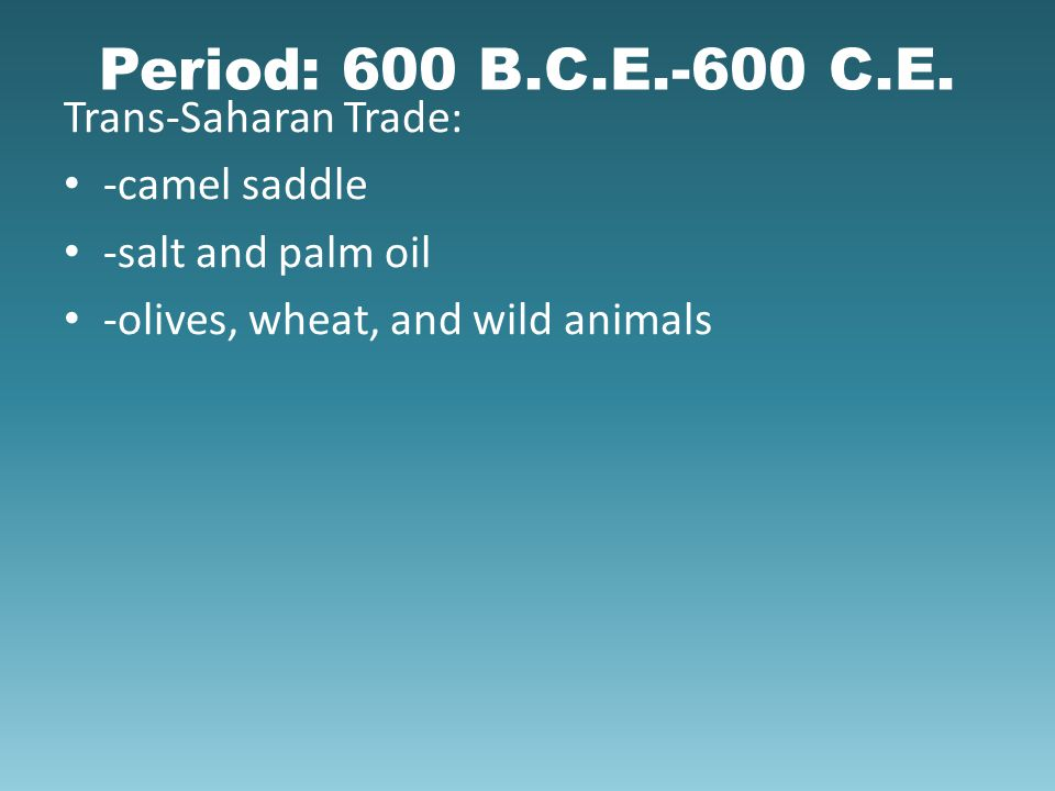 Period: 600 B.C.E.-600 C.E. Trans-Saharan Trade: -camel saddle