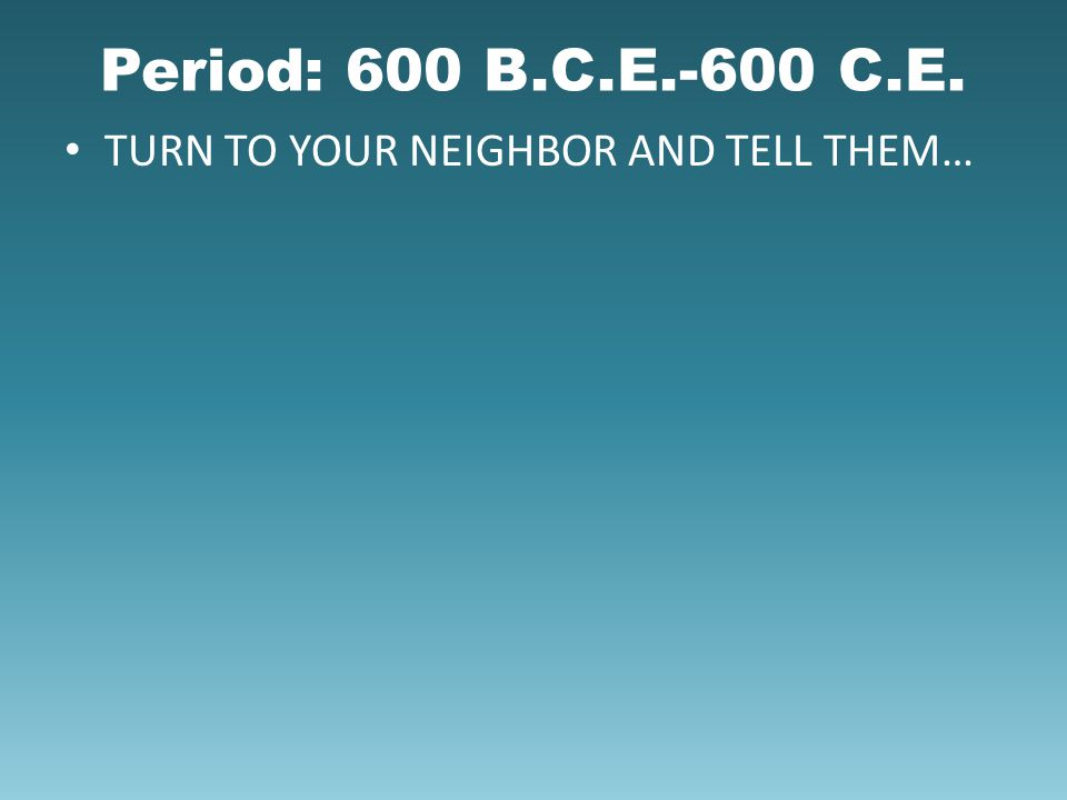 Period: 600 B.C.E.-600 C.E. TURN TO YOUR NEIGHBOR AND TELL THEM…