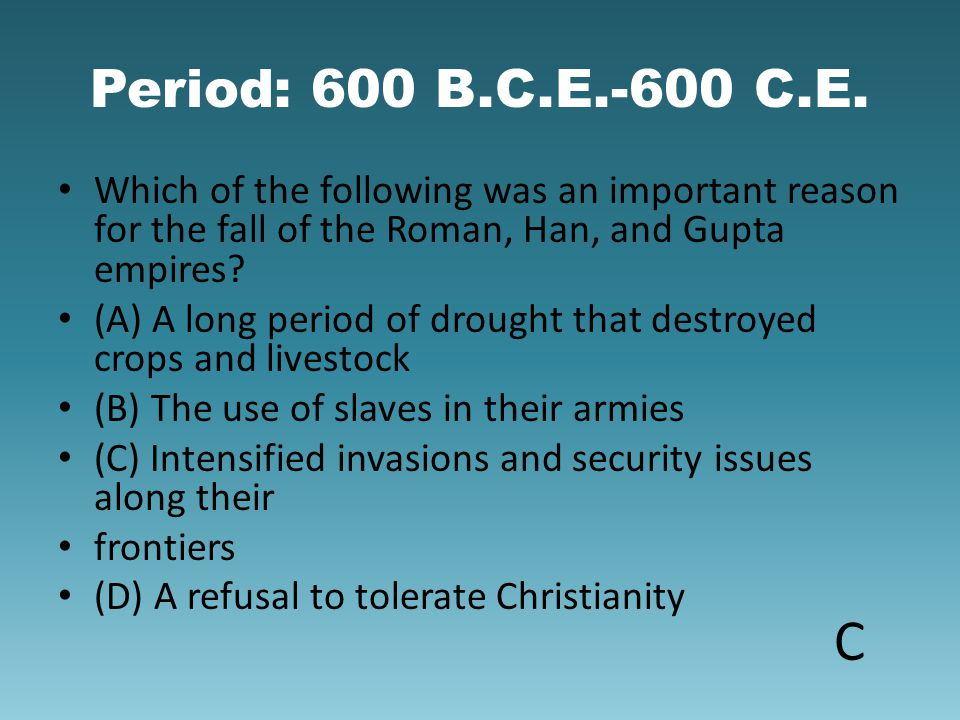 Period: 600 B.C.E.-600 C.E. Which of the following was an important reason for the fall of the Roman, Han, and Gupta empires