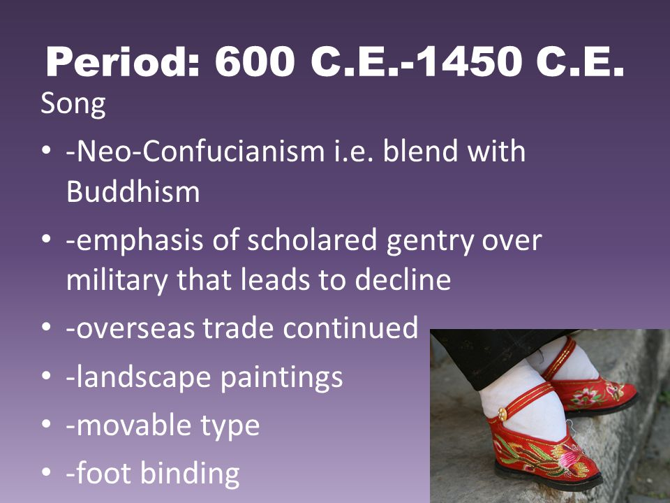 Period: 600 C.E.-1450 C.E. Song. -Neo-Confucianism i.e. blend with Buddhism. -emphasis of scholared gentry over military that leads to decline.
