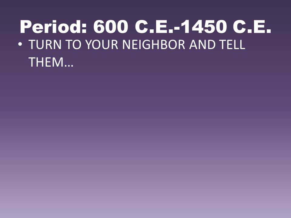 Period: 600 C.E.-1450 C.E. TURN TO YOUR NEIGHBOR AND TELL THEM…