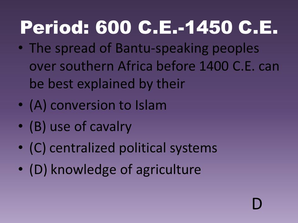 Period: 600 C.E.-1450 C.E. The spread of Bantu-speaking peoples over southern Africa before 1400 C.E. can be best explained by their.