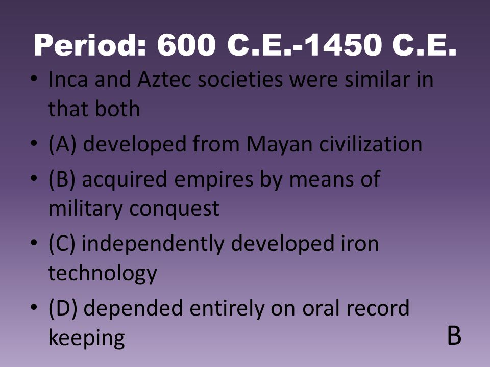 Period: 600 C.E.-1450 C.E. Inca and Aztec societies were similar in that both. (A) developed from Mayan civilization.