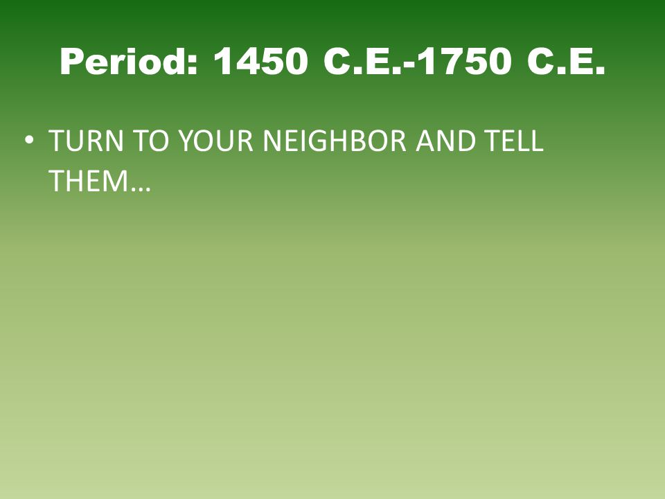 Period: 1450 C.E.-1750 C.E. TURN TO YOUR NEIGHBOR AND TELL THEM…