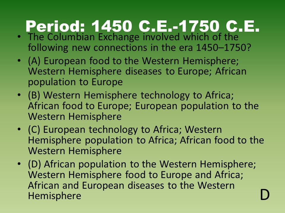 Period: 1450 C.E.-1750 C.E. The Columbian Exchange involved which of the following new connections in the era 1450–1750