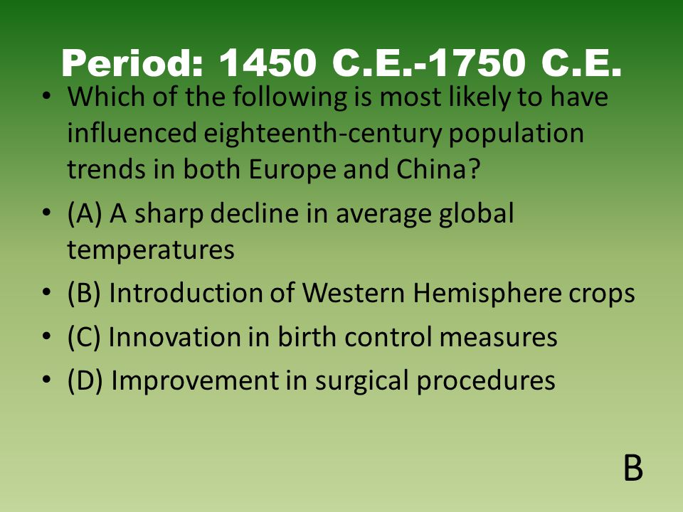 Period: 1450 C.E.-1750 C.E. Which of the following is most likely to have influenced eighteenth-century population trends in both Europe and China