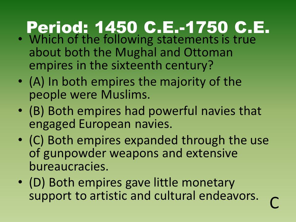 Period: 1450 C.E.-1750 C.E. Which of the following statements is true about both the Mughal and Ottoman empires in the sixteenth century