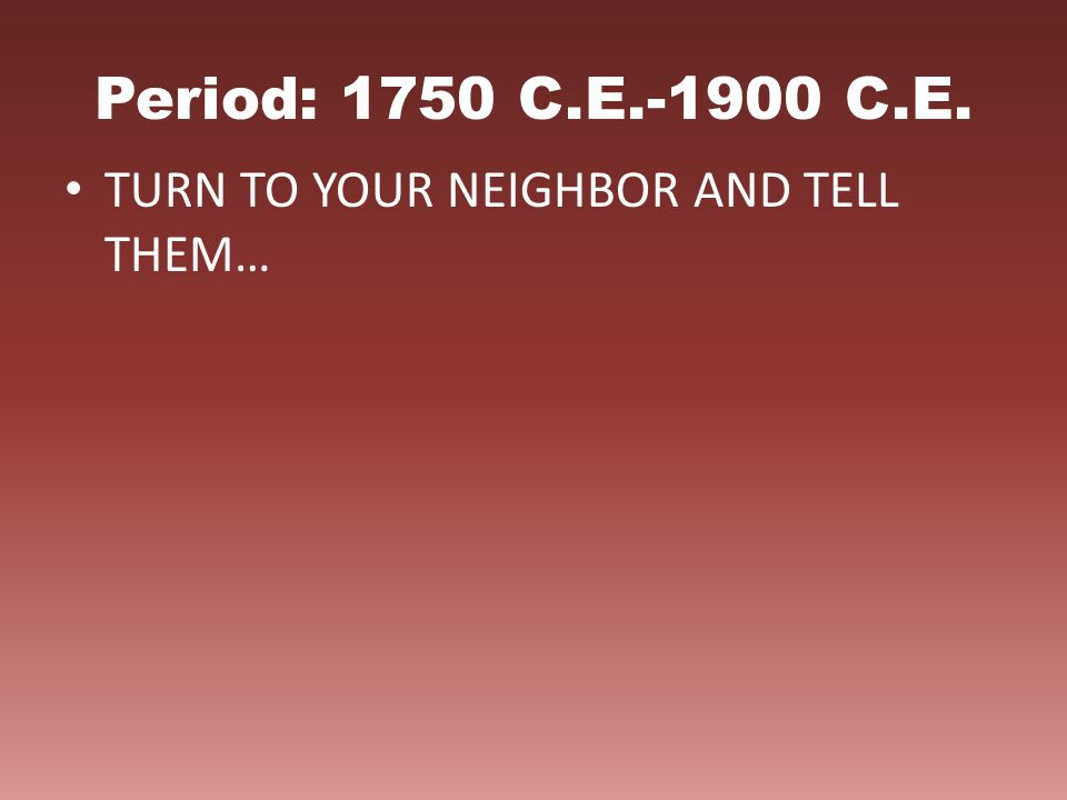 Period: 1750 C.E.-1900 C.E. TURN TO YOUR NEIGHBOR AND TELL THEM…