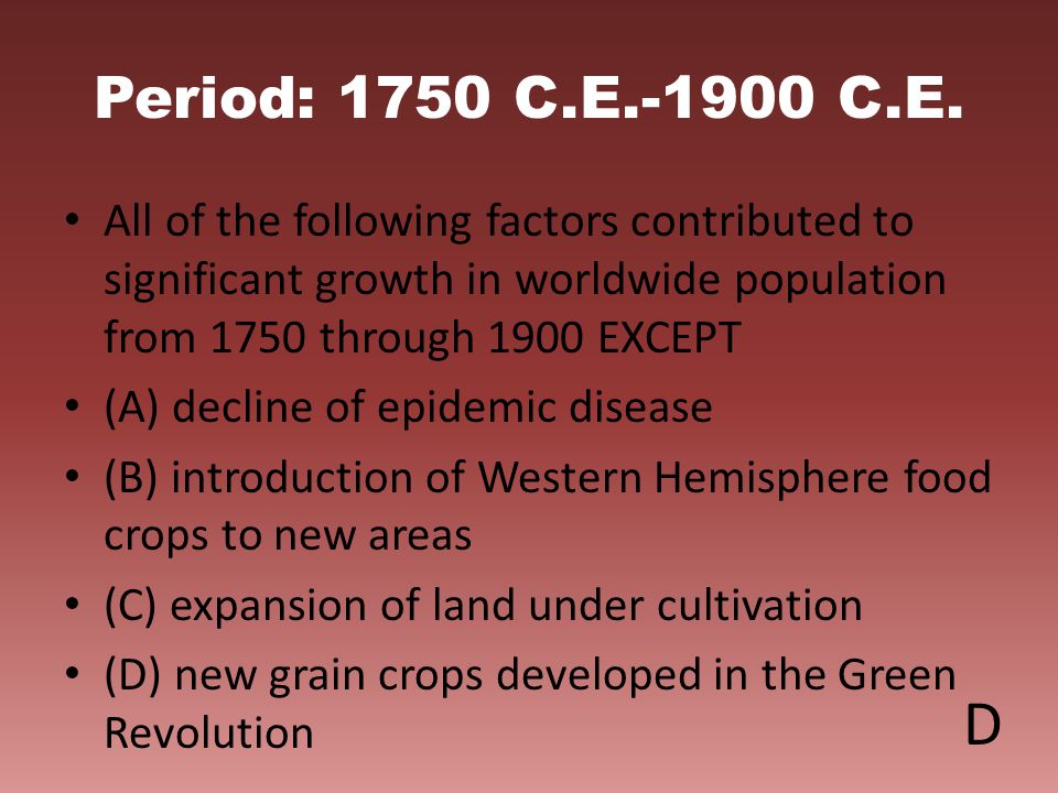 Period: 1750 C.E.-1900 C.E. All of the following factors contributed to significant growth in worldwide population from 1750 through 1900 EXCEPT.