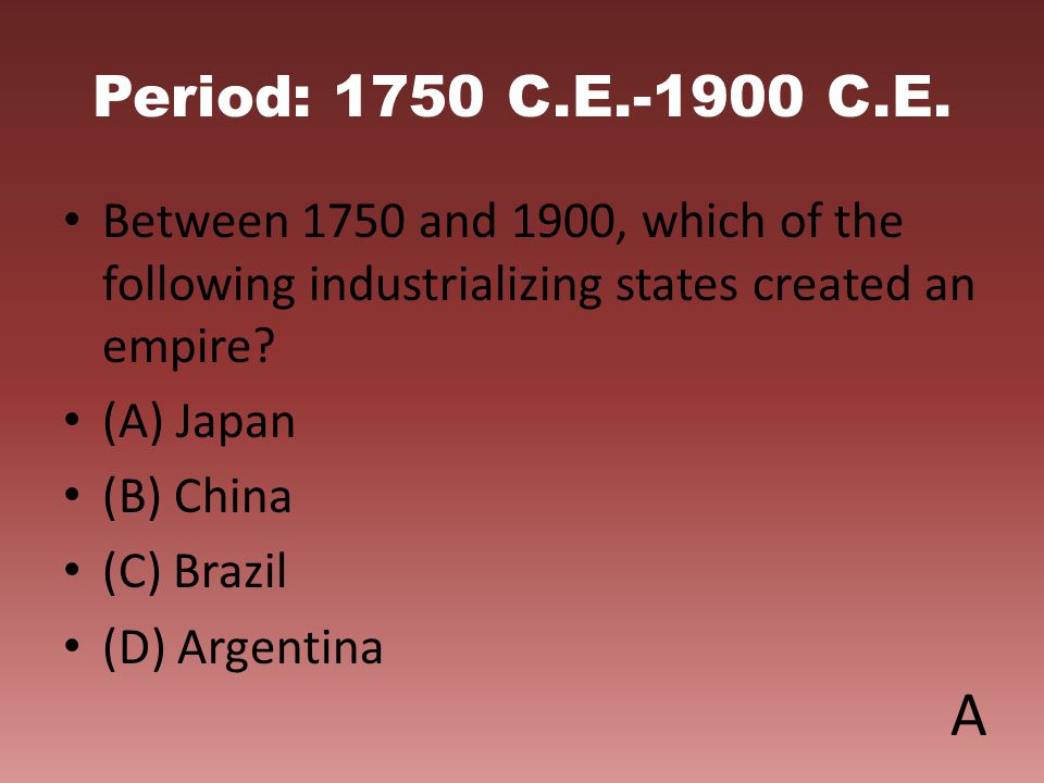 Period: 1750 C.E.-1900 C.E. Between 1750 and 1900, which of the following industrializing states created an empire