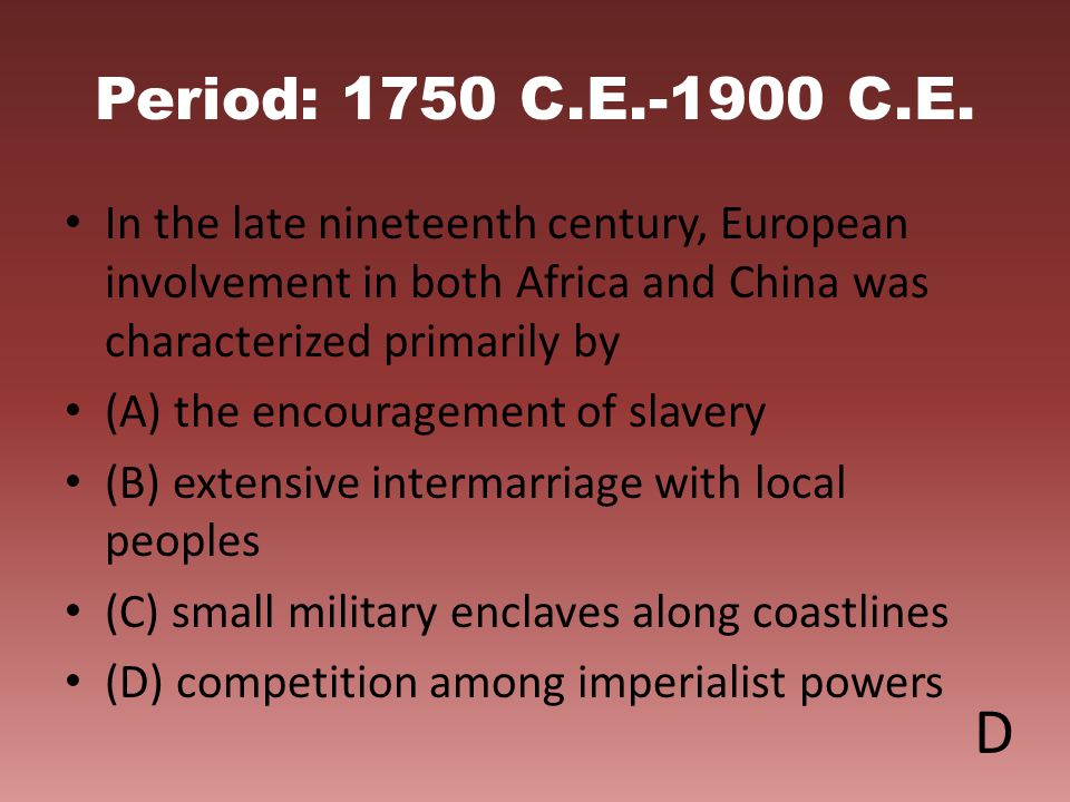 Period: 1750 C.E.-1900 C.E. In the late nineteenth century, European involvement in both Africa and China was characterized primarily by.