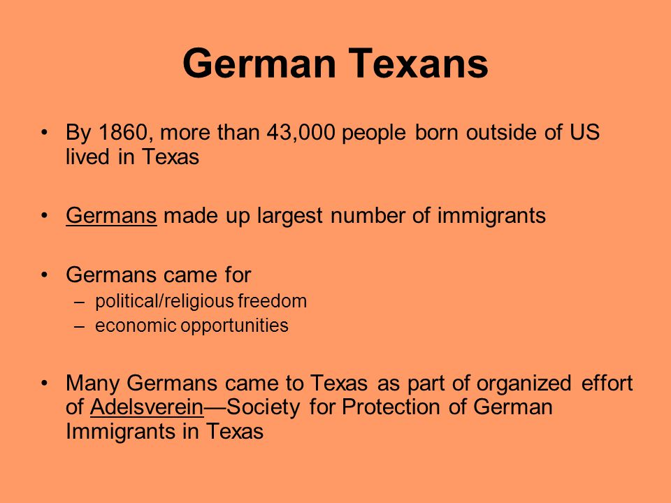 German Texans By 1860, more than 43,000 people born outside of US lived in Texas. Germans made up largest number of immigrants.