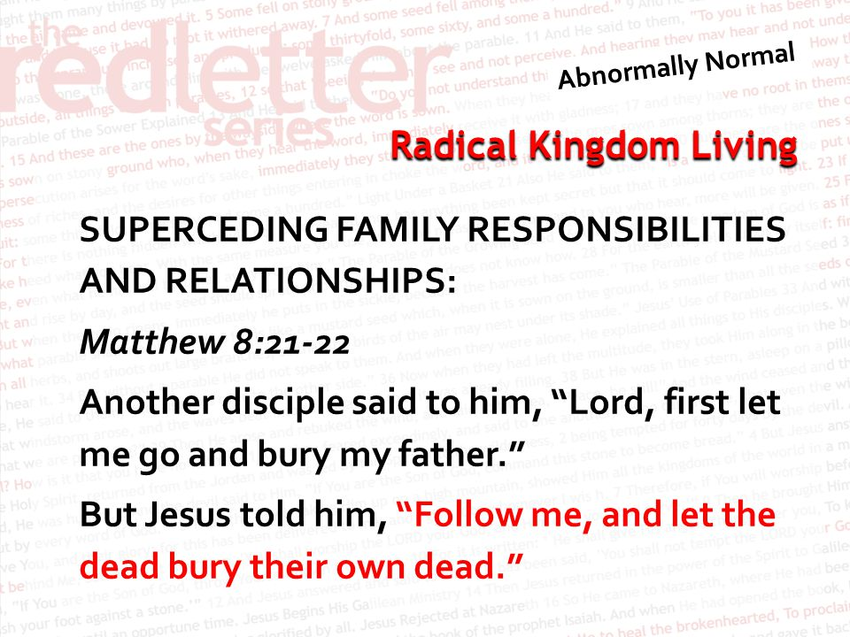 SUPERCEDING FAMILY RESPONSIBILITIES AND RELATIONSHIPS: Matthew 8:21-22 Another disciple said to him, Lord, first let me go and bury my father. But Jesus told him, Follow me, and let the dead bury their own dead.